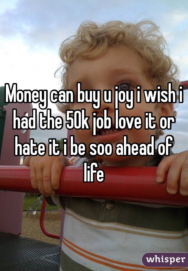 Money can buy u joy i wish i had the 50k job love it or hate it i be soo ahead of life