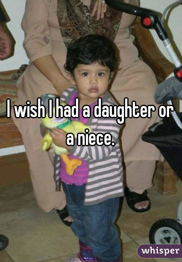 I wish I had a daughter or a niece.