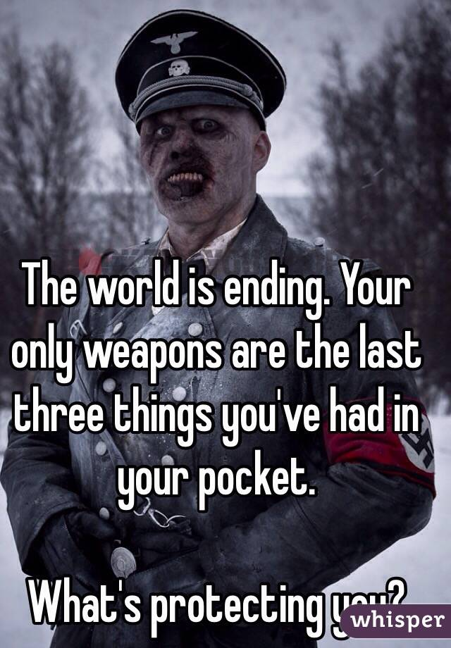 The world is ending. Your only weapons are the last three things you've had in your pocket.  What's protecting you?