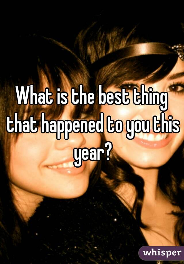 What is the best thing that happened to you this year?
