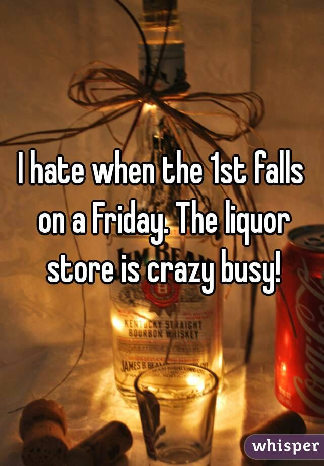 I hate when the 1st falls on a Friday. The liquor store is crazy busy!