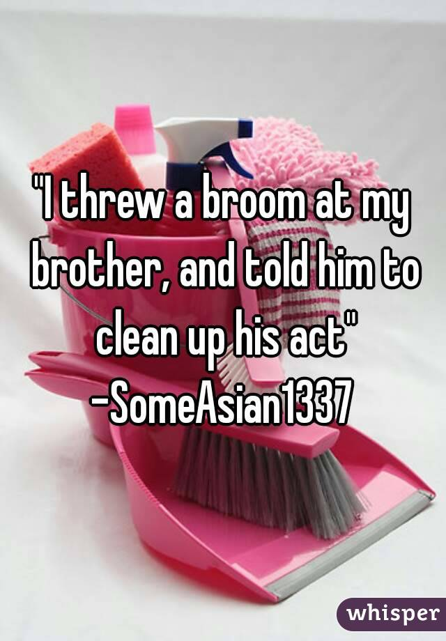 """""""I threw a broom at my brother, and told him to clean up his act"""" -SomeAsian1337"""