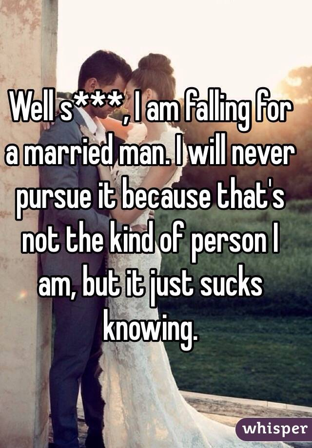 Well s***, I am falling for a married man. I will never pursue it because that's not the kind of person I am, but it just sucks knowing.
