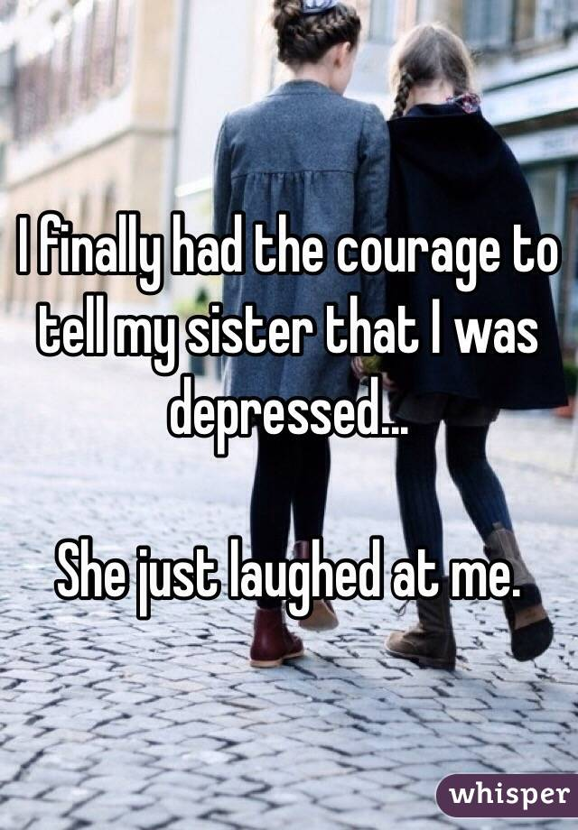 I finally had the courage to tell my sister that I was depressed...  She just laughed at me.