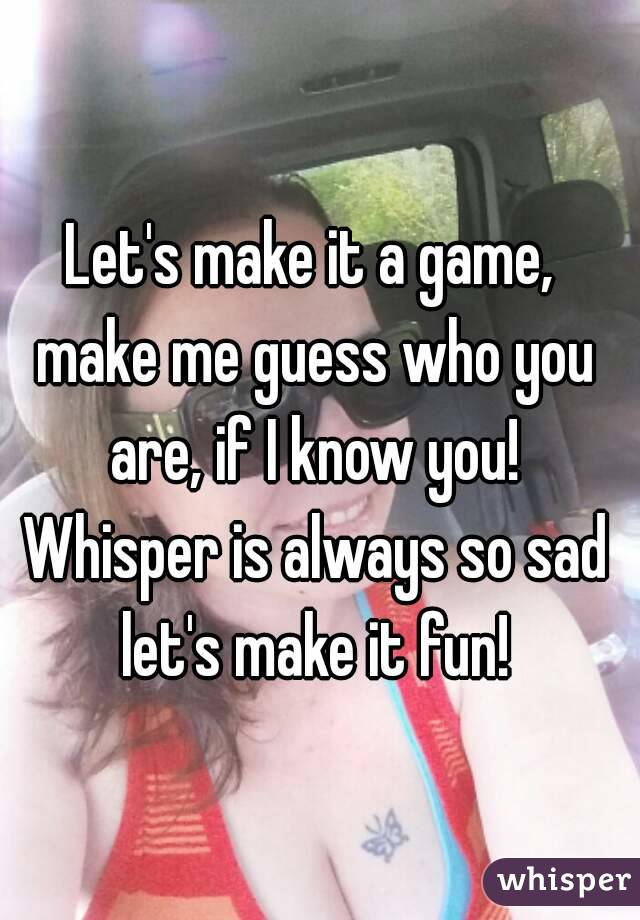 Let's make it a game, make me guess who you are, if I know you! Whisper is always so sad let's make it fun!