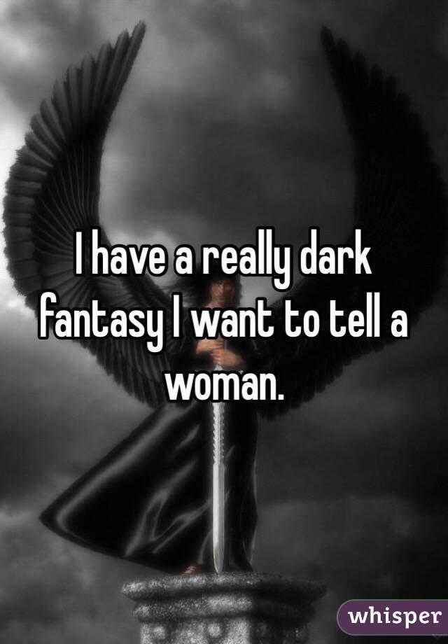 I have a really dark fantasy I want to tell a woman.