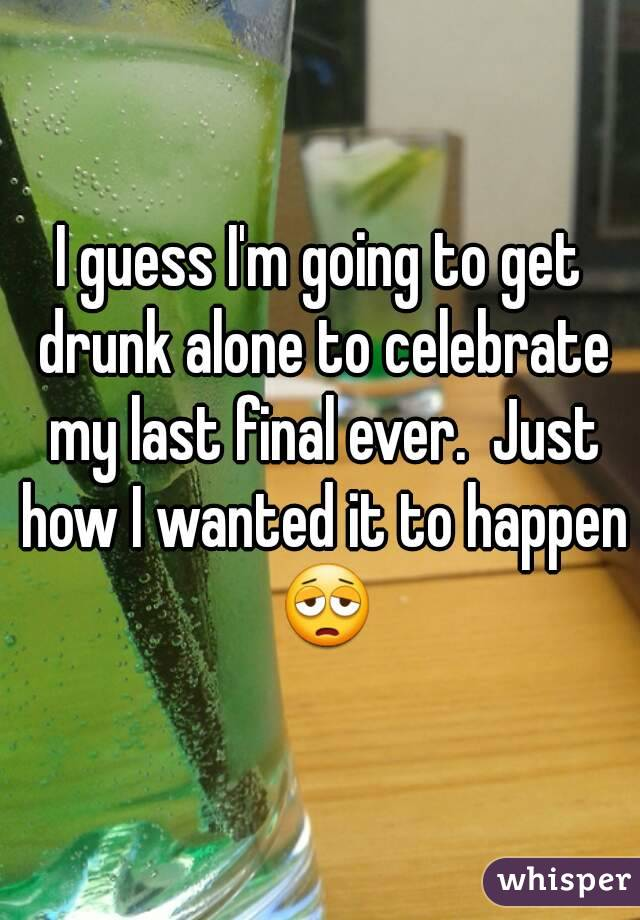 I guess I'm going to get drunk alone to celebrate my last final ever.  Just how I wanted it to happen 😩