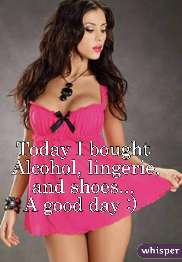 Today I bought Alcohol, lingerie, and shoes...  A good day :)