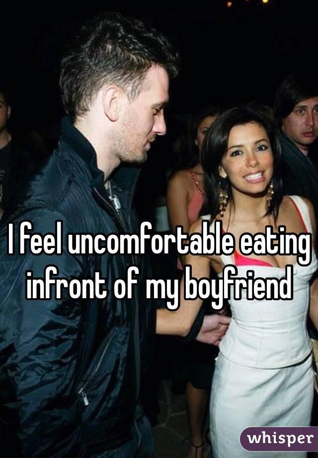 I feel uncomfortable eating infront of my boyfriend