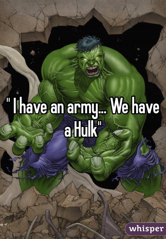 """"""" I have an army... We have a Hulk"""""""