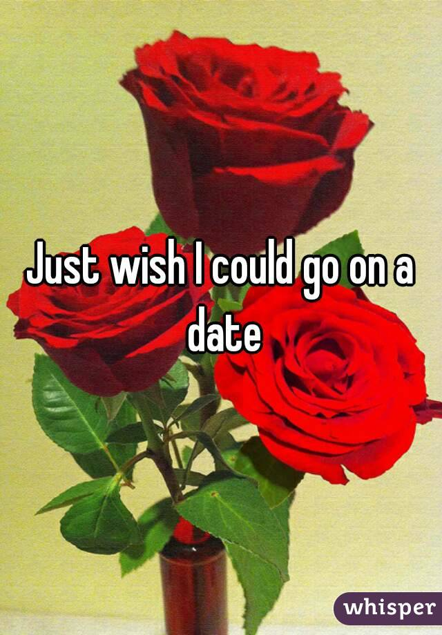 Just wish I could go on a date