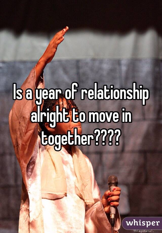 Is a year of relationship alright to move in together????