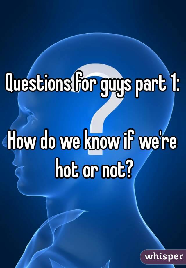 Questions for guys part 1:  How do we know if we're hot or not?