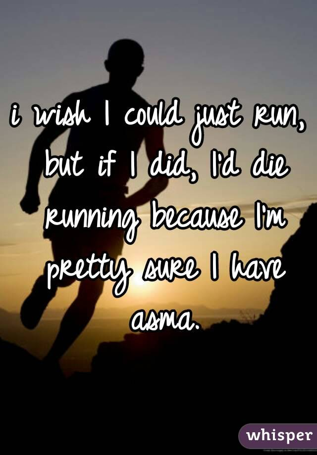 i wish I could just run, but if I did, I'd die running because I'm pretty sure I have asma.