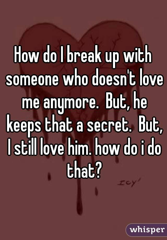 How do I break up with someone who doesn't love me anymore.  But, he keeps that a secret.  But, I still love him. how do i do that?