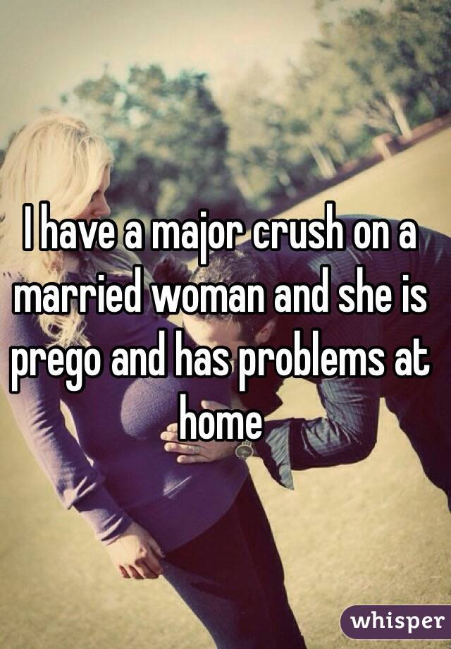 I have a major crush on a married woman and she is prego and has problems at home