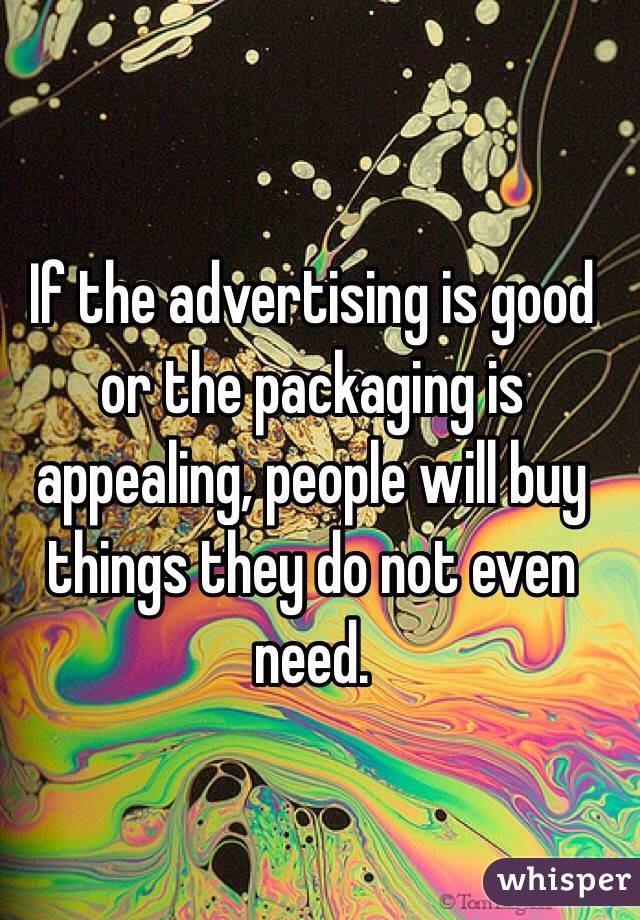 If the advertising is good or the packaging is appealing, people will buy things they do not even need.