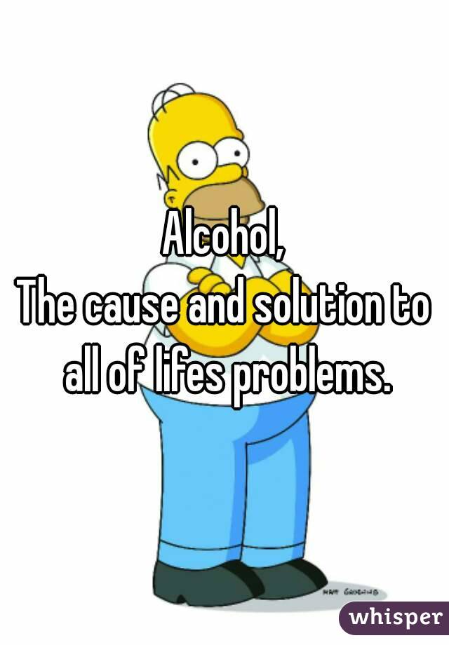 Alcohol, The cause and solution to all of lifes problems.