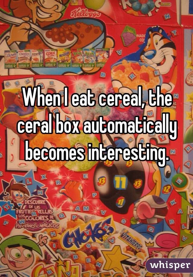 When I eat cereal, the ceral box automatically becomes interesting.