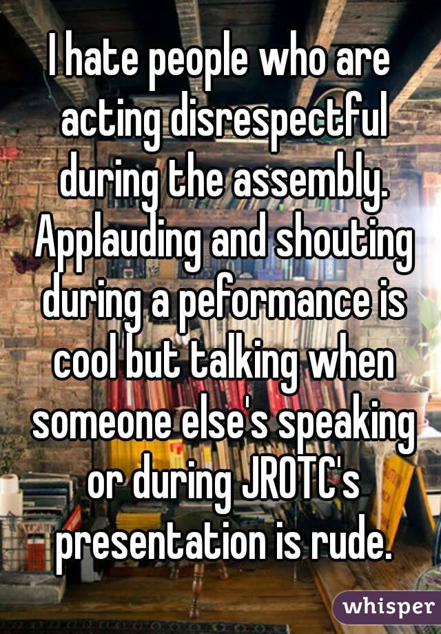I hate people who are acting disrespectful during the assembly. Applauding and shouting during a peformance is cool but talking when someone else's speaking or during JROTC's presentation is rude.