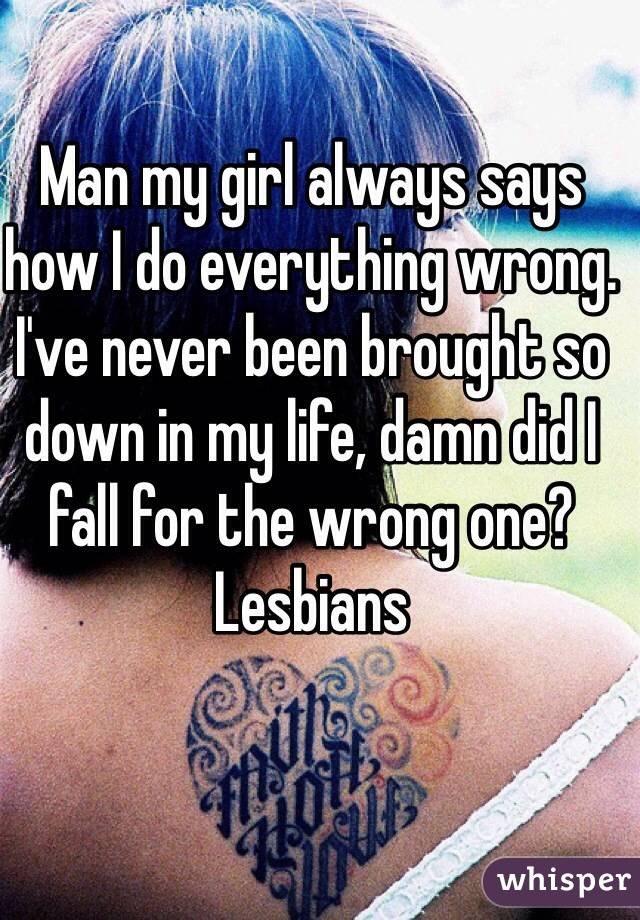 Man my girl always says how I do everything wrong. I've never been brought so down in my life, damn did I fall for the wrong one?  Lesbians