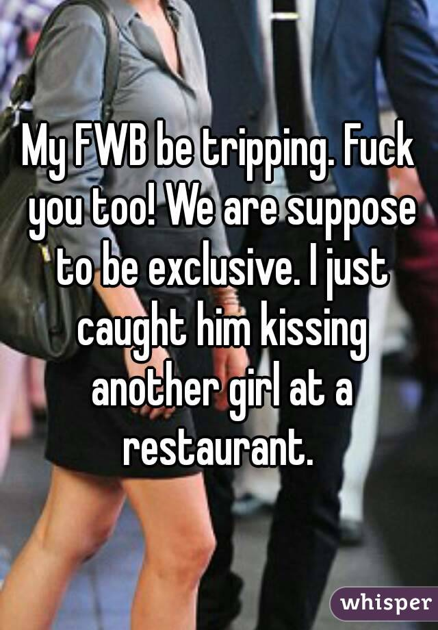 My FWB be tripping. Fuck you too! We are suppose to be exclusive. I just caught him kissing another girl at a restaurant.