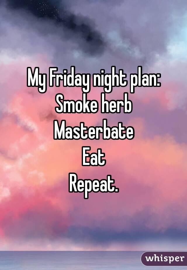 My Friday night plan: Smoke herb  Masterbate  Eat  Repeat.