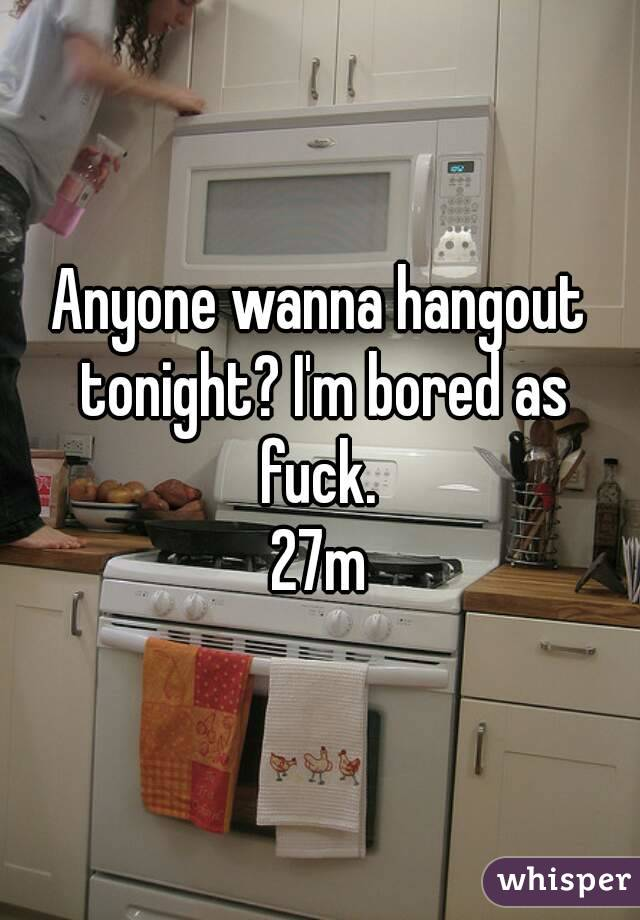 Anyone wanna hangout tonight? I'm bored as fuck.  27m