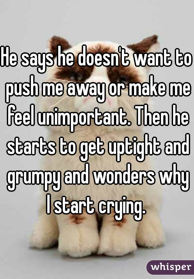 He says he doesn't want to push me away or make me feel unimportant. Then he starts to get uptight and grumpy and wonders why I start crying.