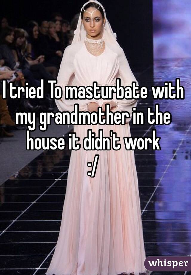 I tried To masturbate with my grandmother in the house it didn't work  :/