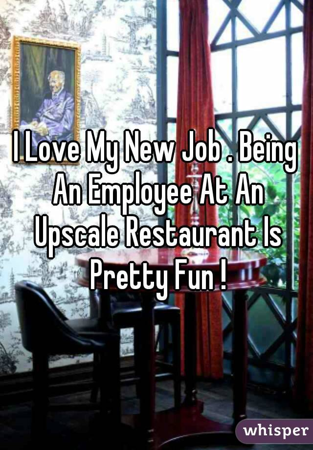 I Love My New Job . Being An Employee At An Upscale Restaurant Is Pretty Fun !