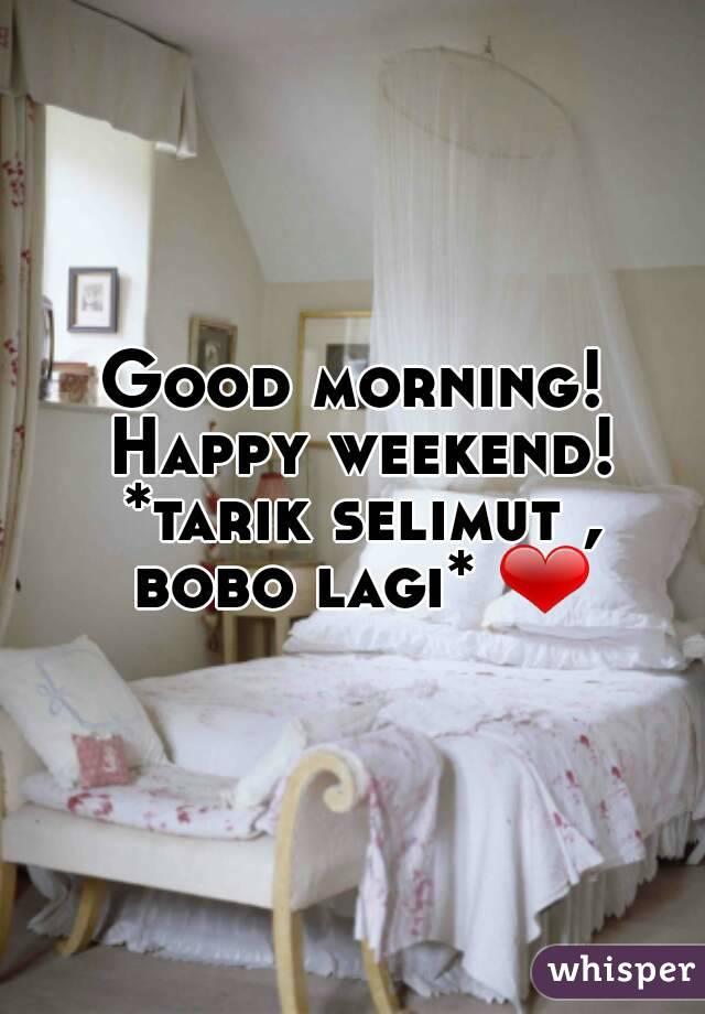 Good morning! Happy weekend! *tarik selimut , bobo lagi* ❤