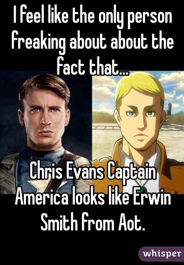 I feel like the only person freaking about about the fact that...    Chris Evans Captain America looks like Erwin Smith from Aot.