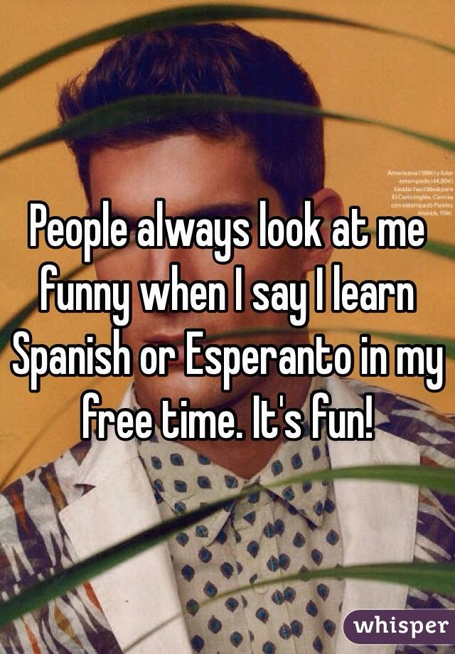People always look at me funny when I say I learn Spanish or Esperanto in my free time. It's fun!