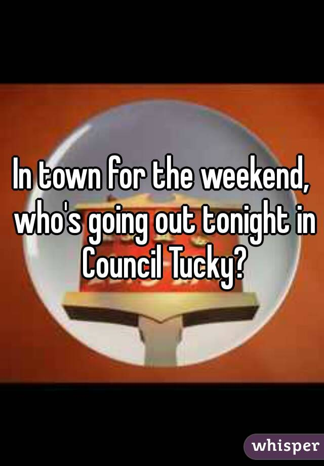 In town for the weekend, who's going out tonight in Council Tucky?