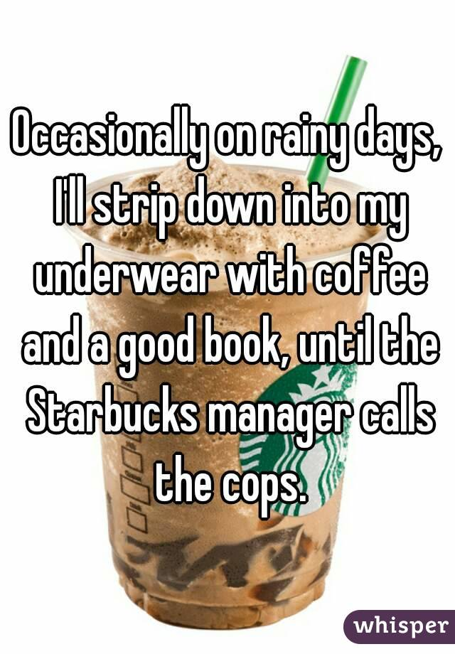 Occasionally on rainy days, I'll strip down into my underwear with coffee and a good book, until the Starbucks manager calls the cops.