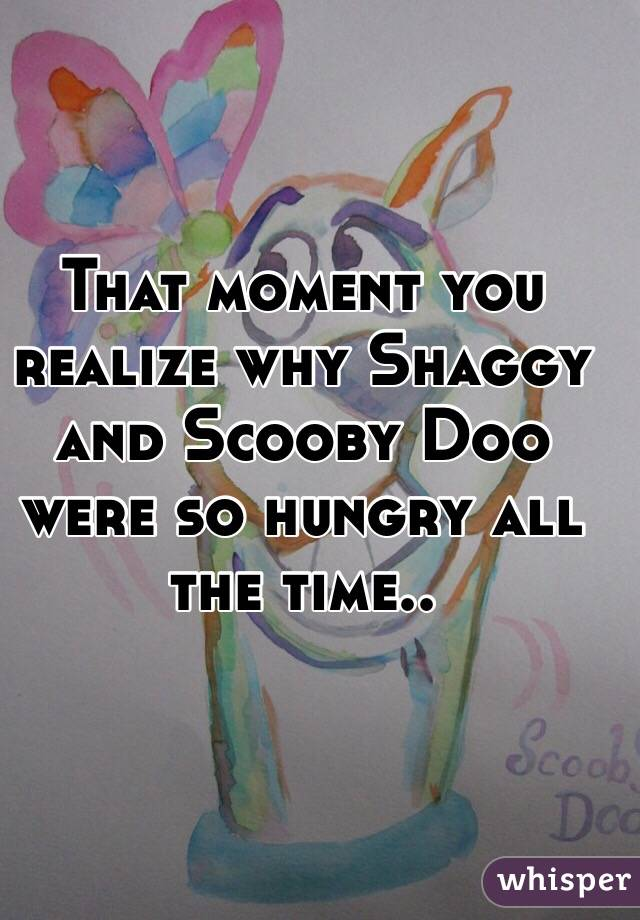 That moment you realize why Shaggy and Scooby Doo were so hungry all the time..