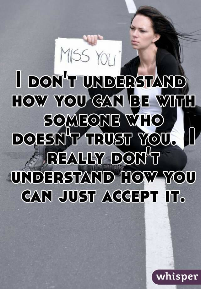 I don't understand how you can be with someone who doesn't trust you.  I really don't understand how you can just accept it.