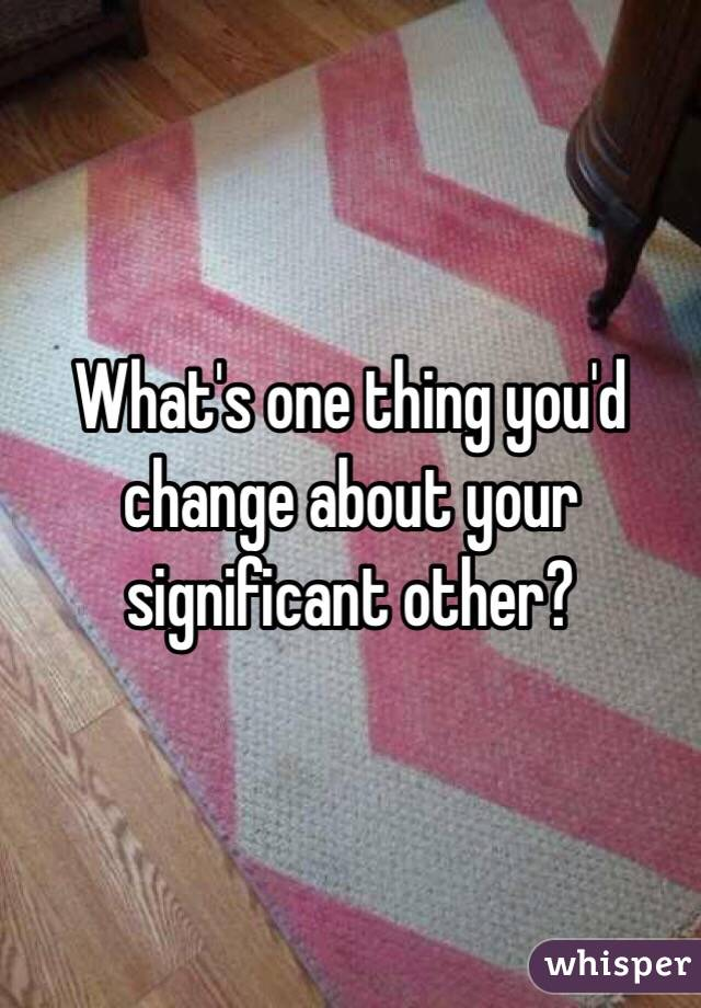 What's one thing you'd change about your significant other?