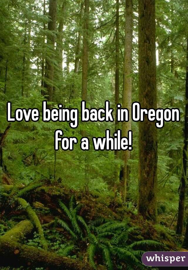 Love being back in Oregon for a while!