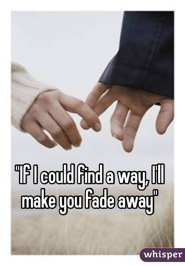 """""""If I could find a way, I'll make you fade away"""""""