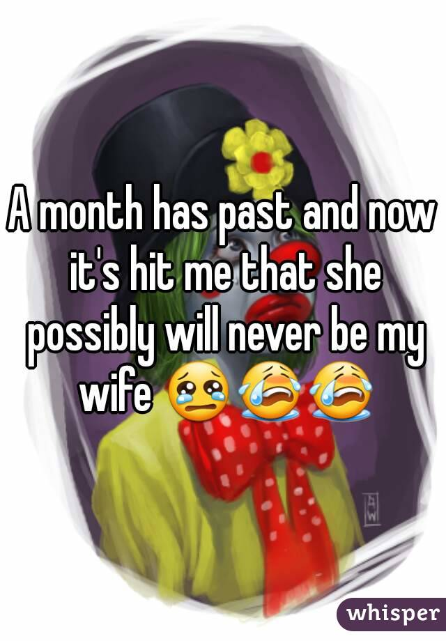 A month has past and now it's hit me that she possibly will never be my wife 😢😭😭