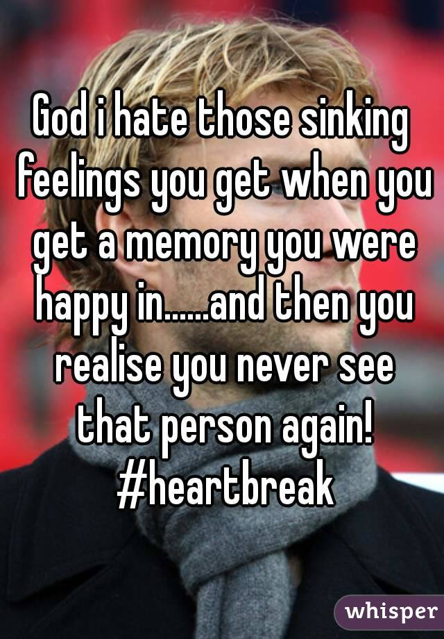 God i hate those sinking feelings you get when you get a memory you were happy in......and then you realise you never see that person again! #heartbreak