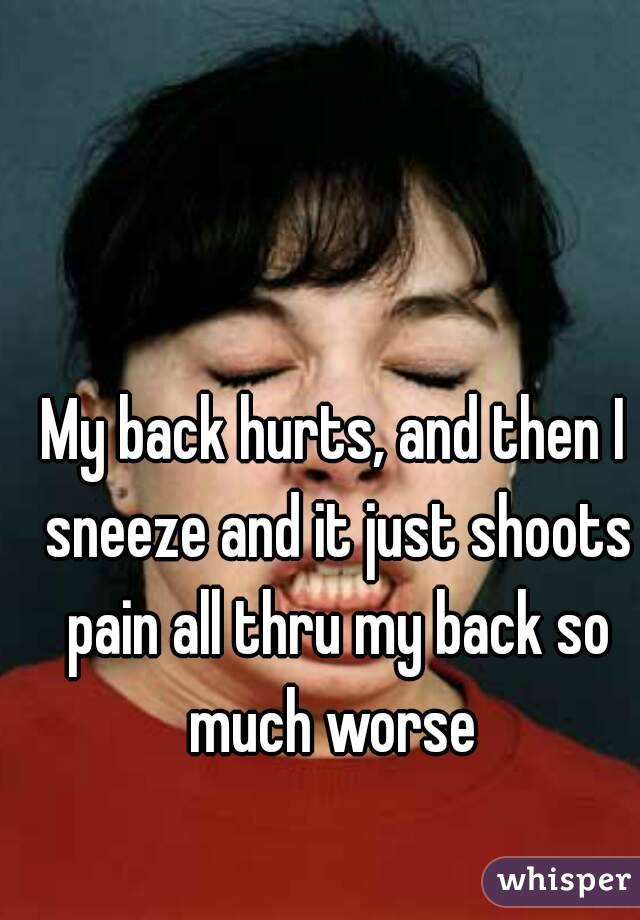 My back hurts, and then I sneeze and it just shoots pain all thru my back so much worse