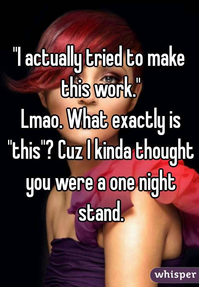 """I actually tried to make this work.""  Lmao. What exactly is ""this""? Cuz I kinda thought you were a one night stand."