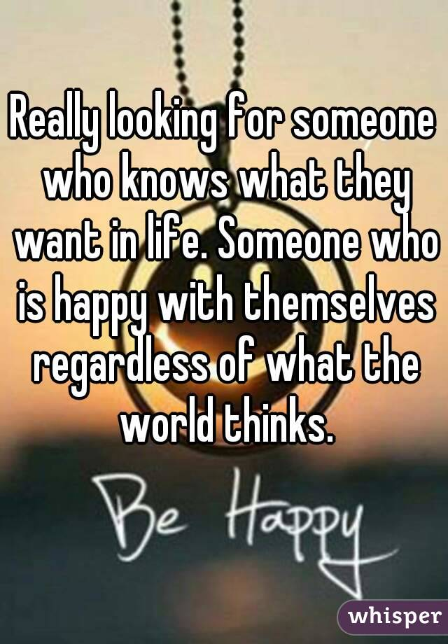 Really looking for someone who knows what they want in life. Someone who is happy with themselves regardless of what the world thinks.