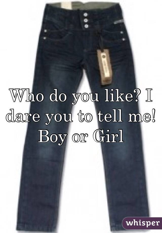 Who do you like? I dare you to tell me! Boy or Girl