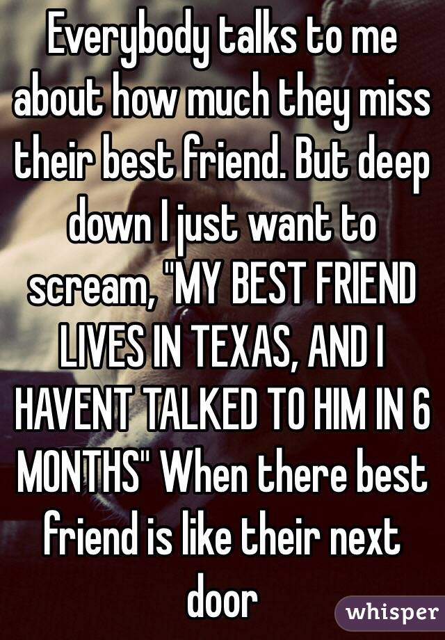 "Everybody talks to me about how much they miss their best friend. But deep down I just want to scream, ""MY BEST FRIEND LIVES IN TEXAS, AND I HAVENT TALKED TO HIM IN 6 MONTHS"" When there best friend is like their next door"