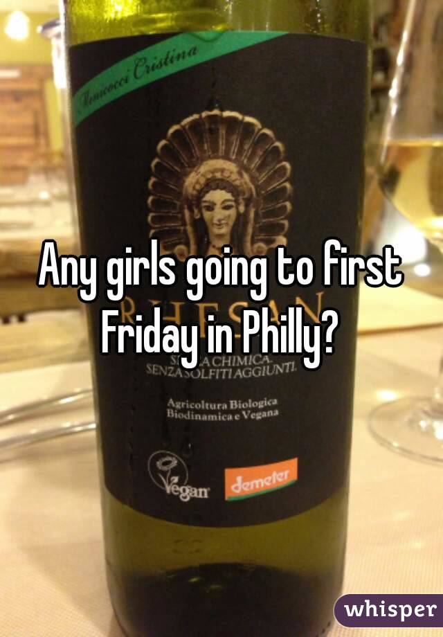 Any girls going to first Friday in Philly?