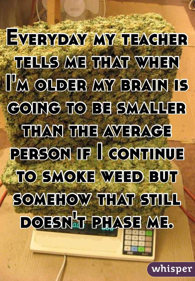 Everyday my teacher tells me that when I'm older my brain is going to be smaller than the average person if I continue to smoke weed but somehow that still doesn't phase me.